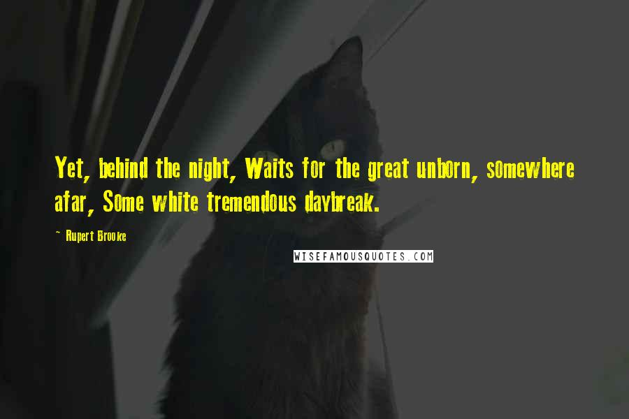 Rupert Brooke quotes: Yet, behind the night, Waits for the great unborn, somewhere afar, Some white tremendous daybreak.