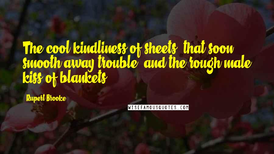 Rupert Brooke quotes: The cool kindliness of sheets, that soon smooth away trouble; and the rough male kiss of blankets.