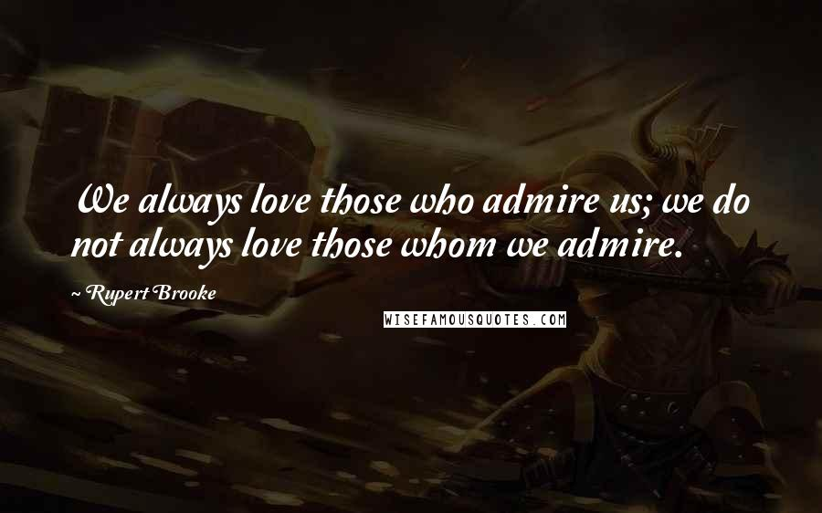 Rupert Brooke quotes: We always love those who admire us; we do not always love those whom we admire.