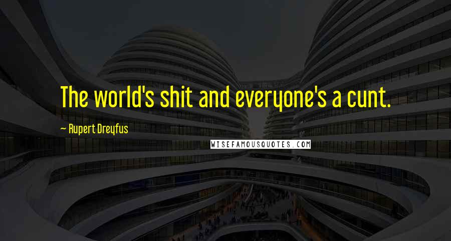 Rupert Dreyfus quotes: The world's shit and everyone's a cunt.