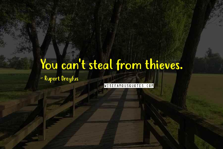 Rupert Dreyfus quotes: You can't steal from thieves.