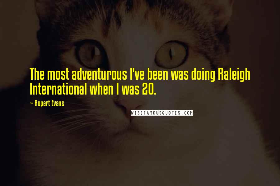 Rupert Evans quotes: The most adventurous I've been was doing Raleigh International when I was 20.