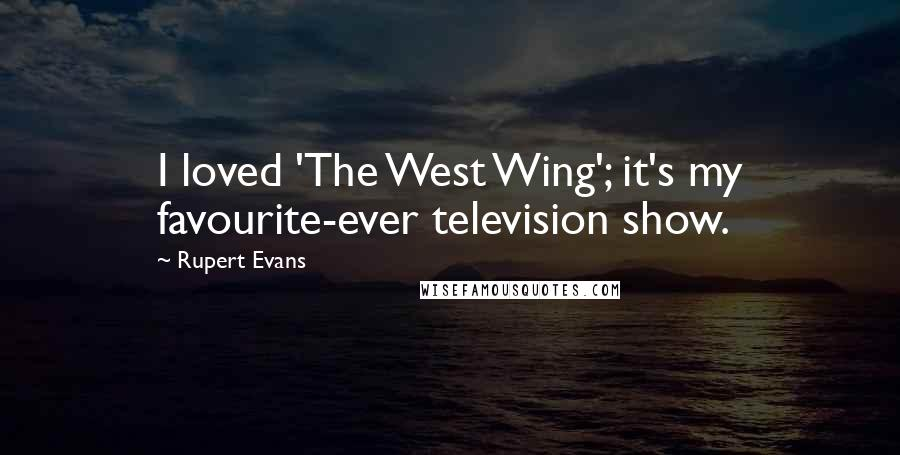 Rupert Evans quotes: I loved 'The West Wing'; it's my favourite-ever television show.