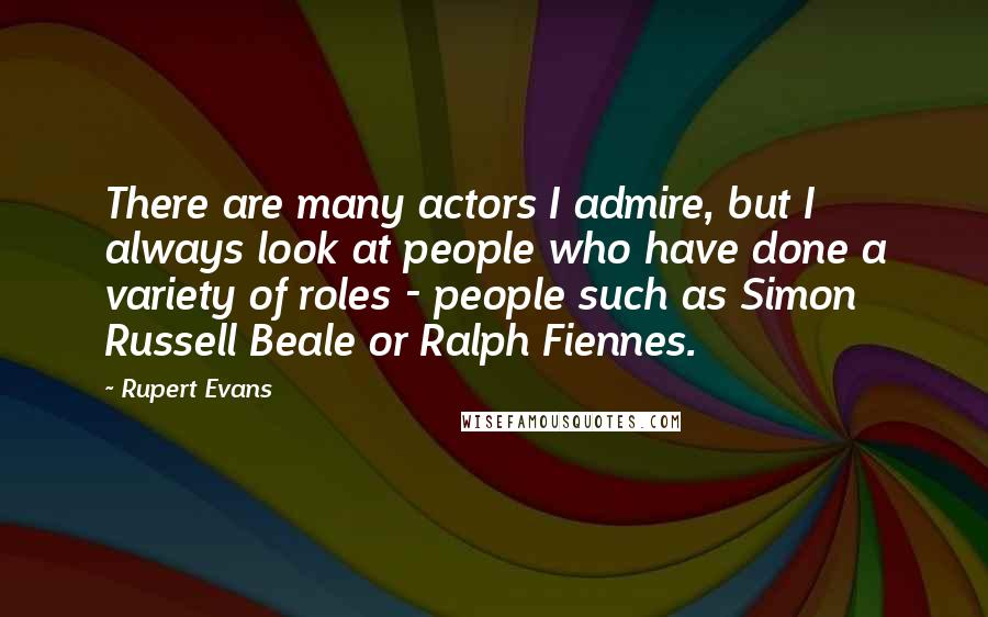 Rupert Evans quotes: There are many actors I admire, but I always look at people who have done a variety of roles - people such as Simon Russell Beale or Ralph Fiennes.