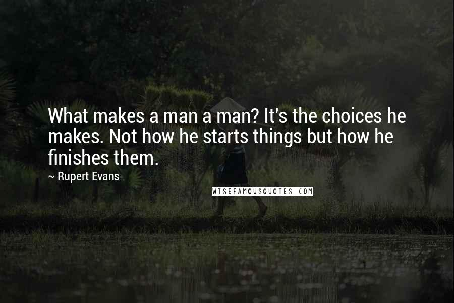 Rupert Evans quotes: What makes a man a man? It's the choices he makes. Not how he starts things but how he finishes them.