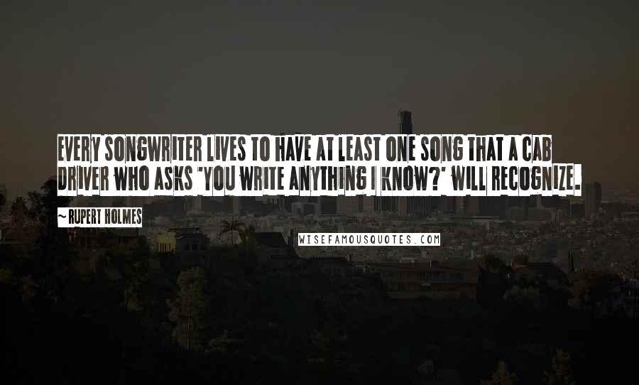 Rupert Holmes quotes: Every songwriter lives to have at least one song that a cab driver who asks 'You write anything I know?' will recognize.