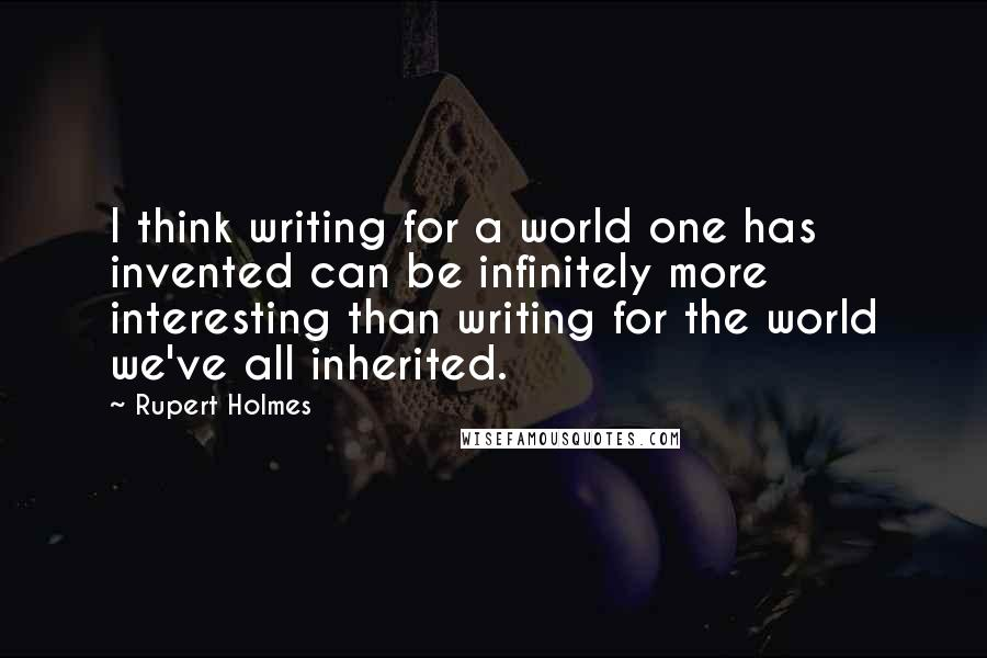 Rupert Holmes quotes: I think writing for a world one has invented can be infinitely more interesting than writing for the world we've all inherited.