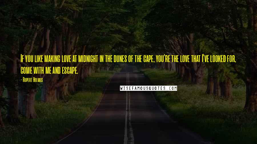 Rupert Holmes quotes: If you like making love at midnight in the dunes of the cape, you're the love that I've looked for, come with me and escape.