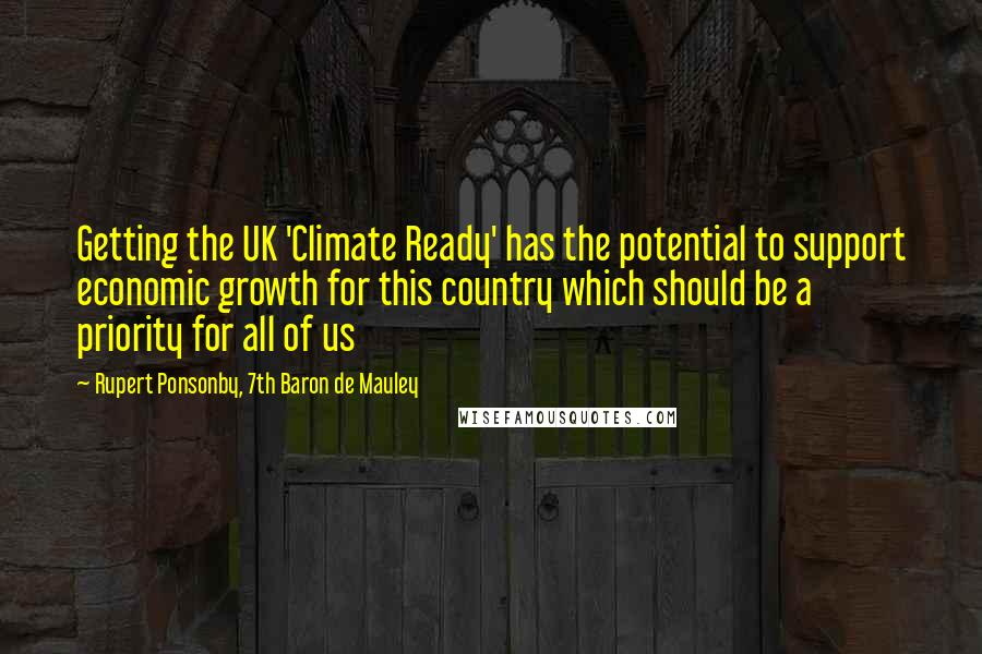 Rupert Ponsonby, 7th Baron De Mauley quotes: Getting the UK 'Climate Ready' has the potential to support economic growth for this country which should be a priority for all of us