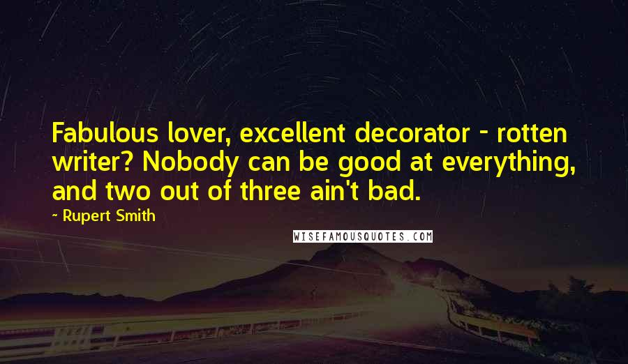 Rupert Smith quotes: Fabulous lover, excellent decorator - rotten writer? Nobody can be good at everything, and two out of three ain't bad.