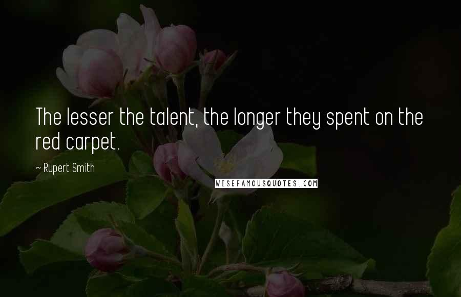 Rupert Smith quotes: The lesser the talent, the longer they spent on the red carpet.