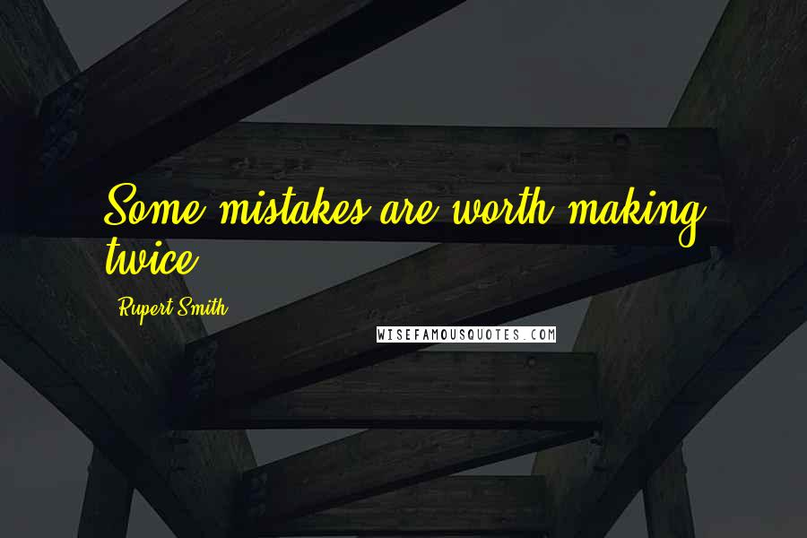 Rupert Smith quotes: Some mistakes are worth making twice.