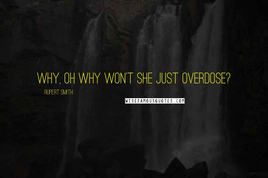 Rupert Smith quotes: Why, oh why won't she just overdose?