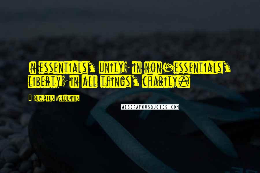 Rupertus Meldenius quotes: In essentials, unity; in non-essentials, liberty; in all things, charity.