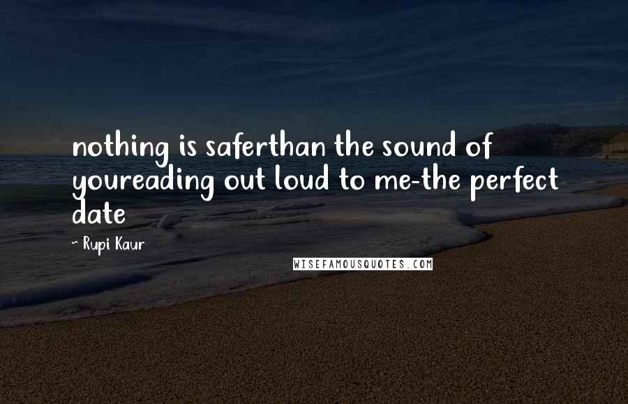 Rupi Kaur quotes: nothing is saferthan the sound of youreading out loud to me-the perfect date