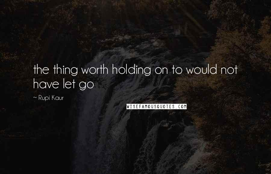 Rupi Kaur quotes: the thing worth holding on to would not have let go