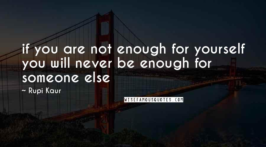 Rupi Kaur quotes: if you are not enough for yourself you will never be enough for someone else