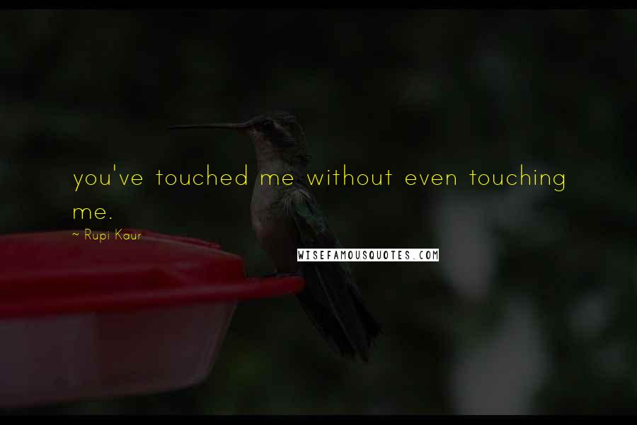 Rupi Kaur quotes: you've touched me without even touching me.