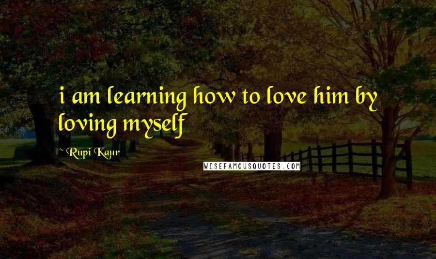Rupi Kaur quotes: i am learning how to love him by loving myself