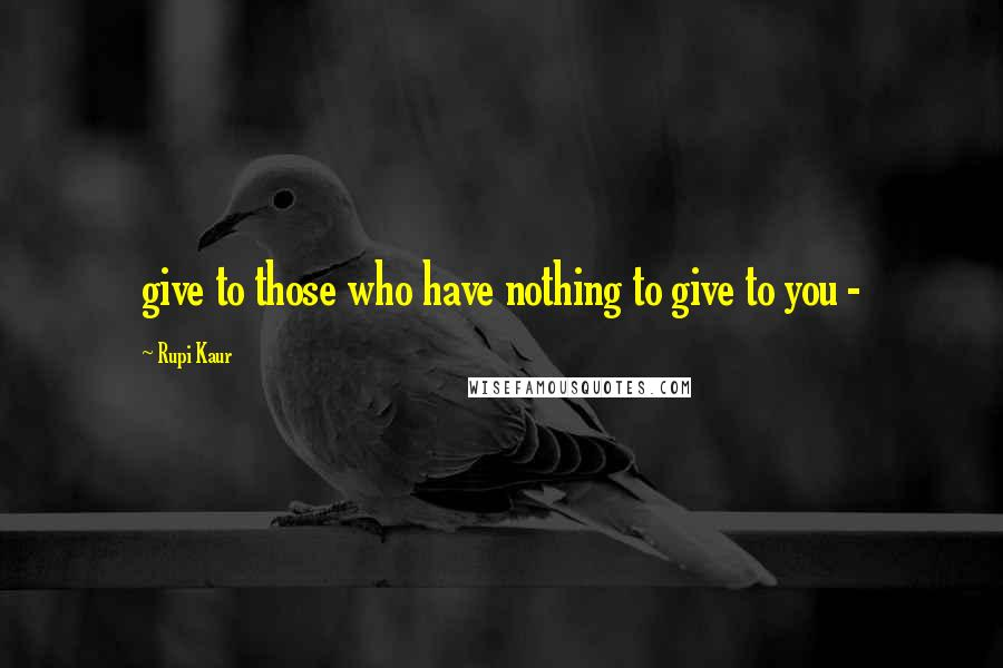 Rupi Kaur quotes: give to those who have nothing to give to you -