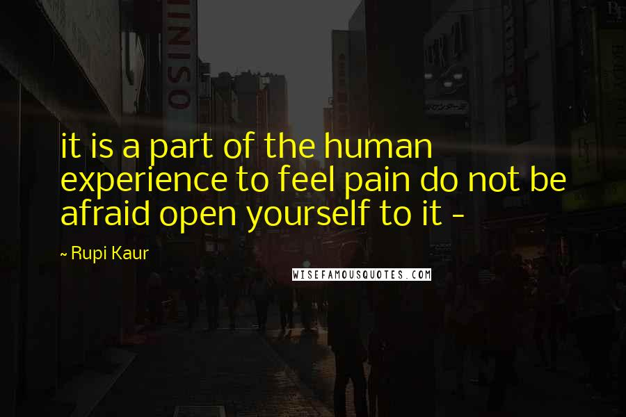 Rupi Kaur quotes: it is a part of the human experience to feel pain do not be afraid open yourself to it -