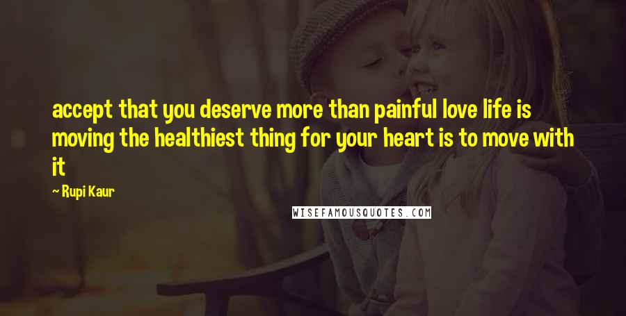 Rupi Kaur quotes: accept that you deserve more than painful love life is moving the healthiest thing for your heart is to move with it