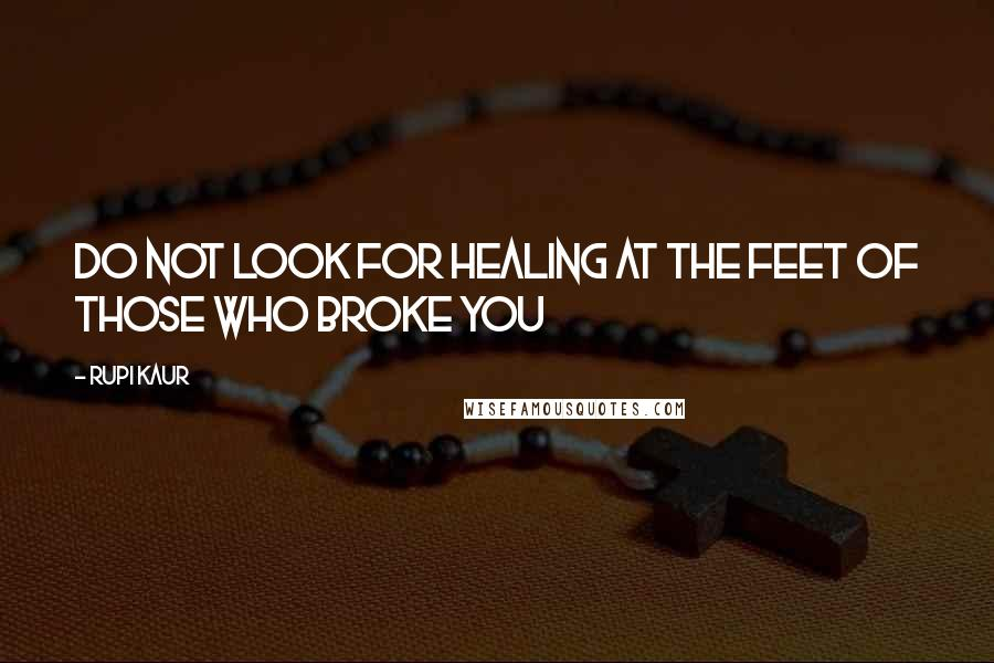 Rupi Kaur quotes: do not look for healing at the feet of those who broke you