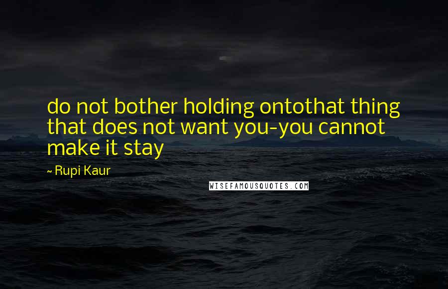 Rupi Kaur quotes: do not bother holding ontothat thing that does not want you-you cannot make it stay