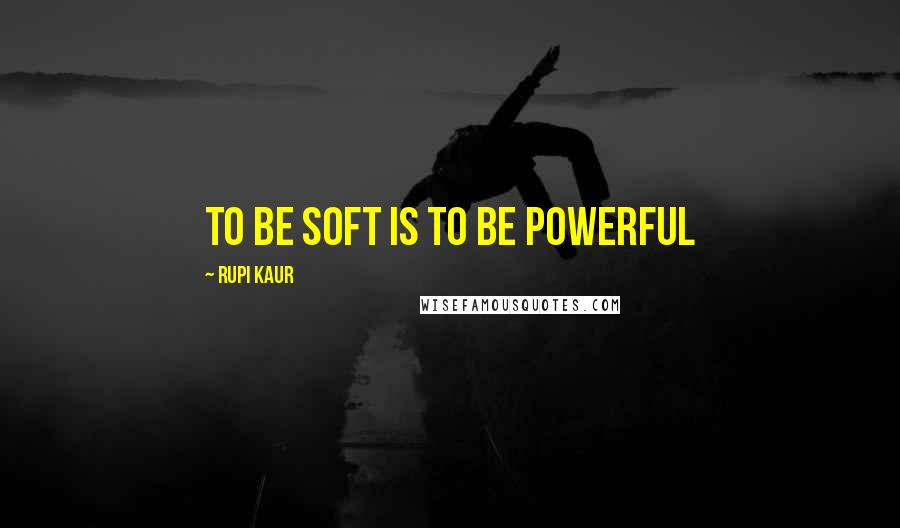 Rupi Kaur quotes: To be soft is to be powerful