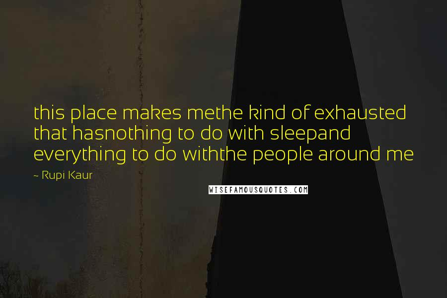 Rupi Kaur quotes: this place makes methe kind of exhausted that hasnothing to do with sleepand everything to do withthe people around me