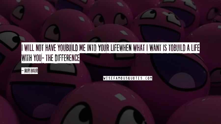 Rupi Kaur quotes: i will not have youbuild me into your lifewhen what i want is tobuild a life with you- the difference