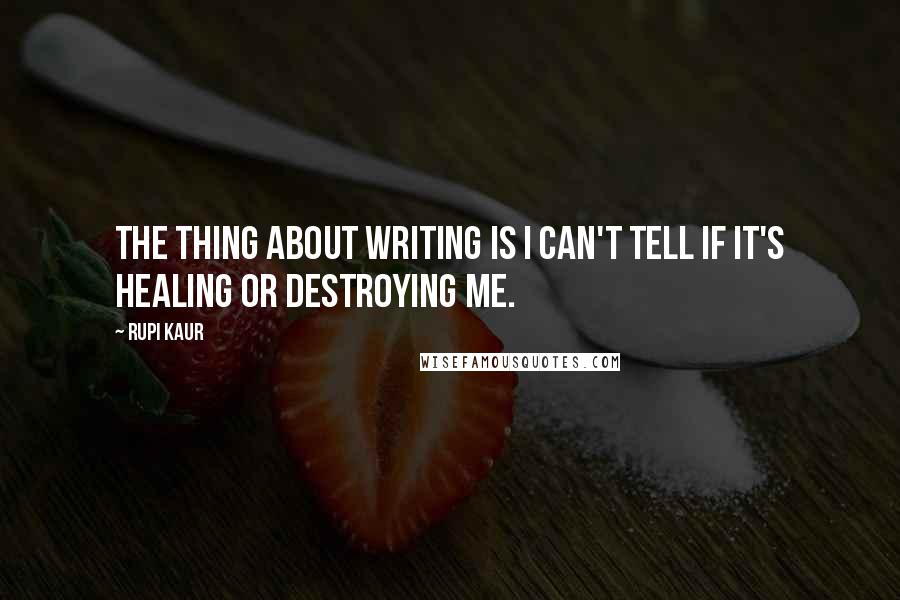 Rupi Kaur quotes: The thing about writing is I can't tell if it's healing or destroying me.