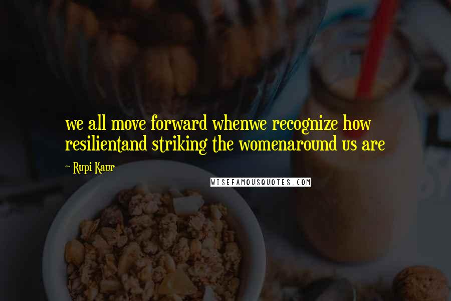 Rupi Kaur quotes: we all move forward whenwe recognize how resilientand striking the womenaround us are