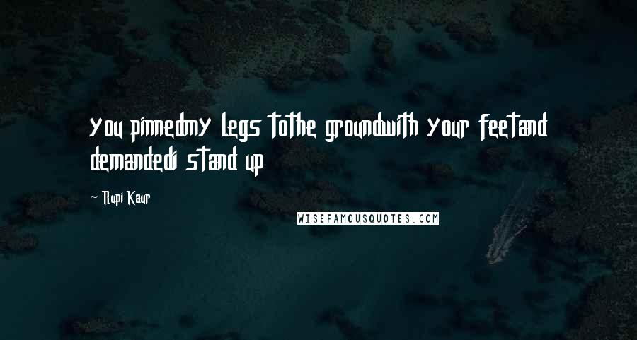 Rupi Kaur quotes: you pinnedmy legs tothe groundwith your feetand demandedi stand up