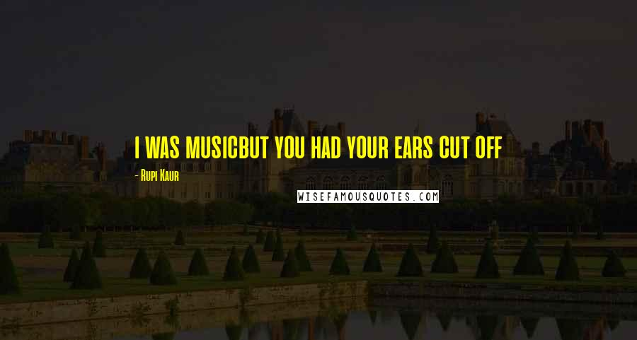 Rupi Kaur quotes: i was musicbut you had your ears cut off