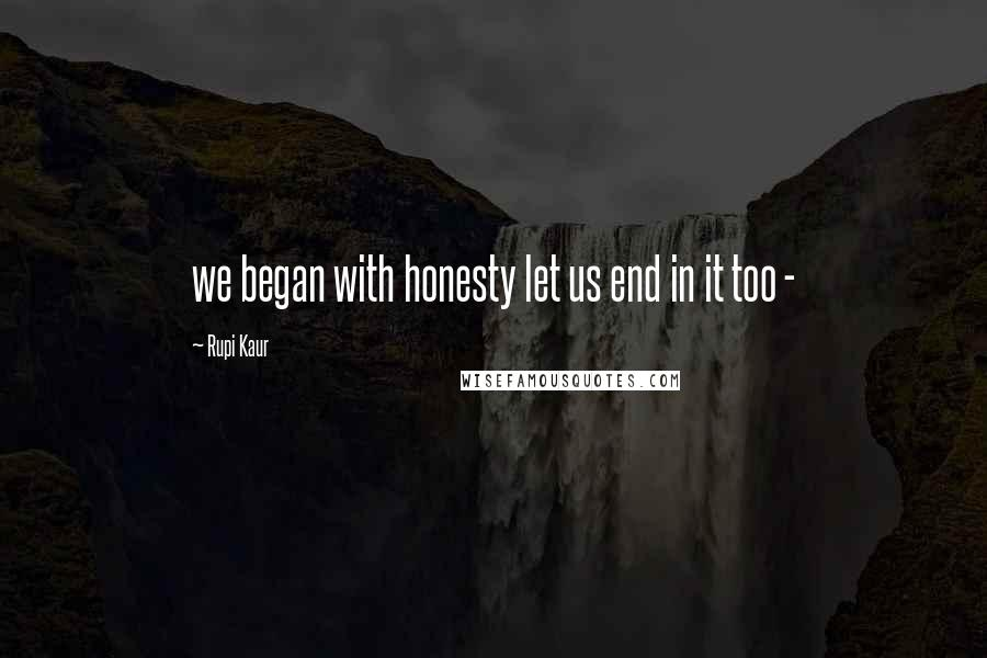 Rupi Kaur quotes: we began with honesty let us end in it too -