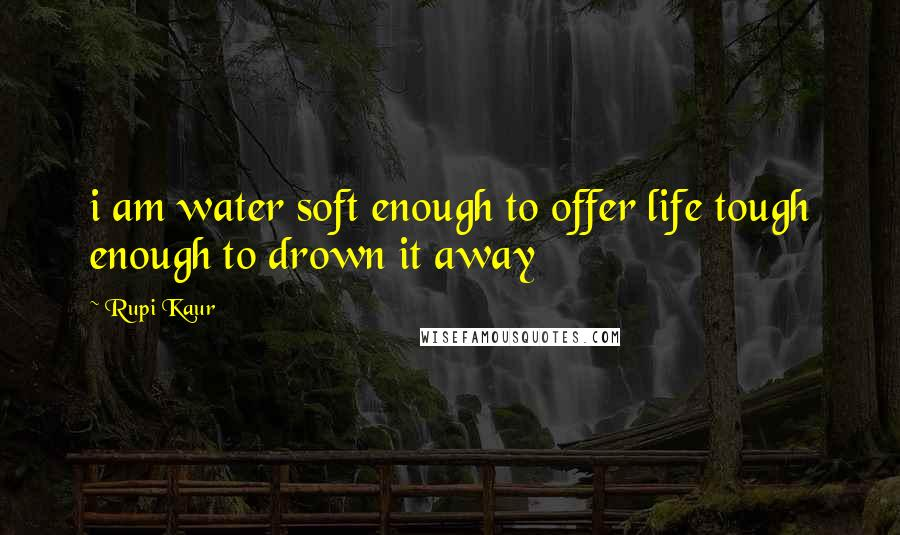 Rupi Kaur quotes: i am water soft enough to offer life tough enough to drown it away