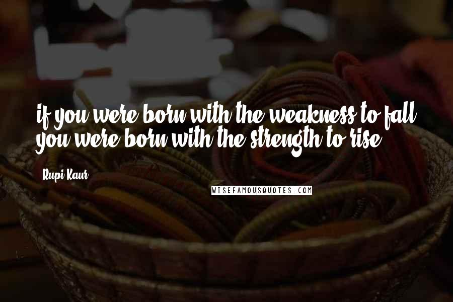 Rupi Kaur quotes: if you were born with the weakness to fall you were born with the strength to rise