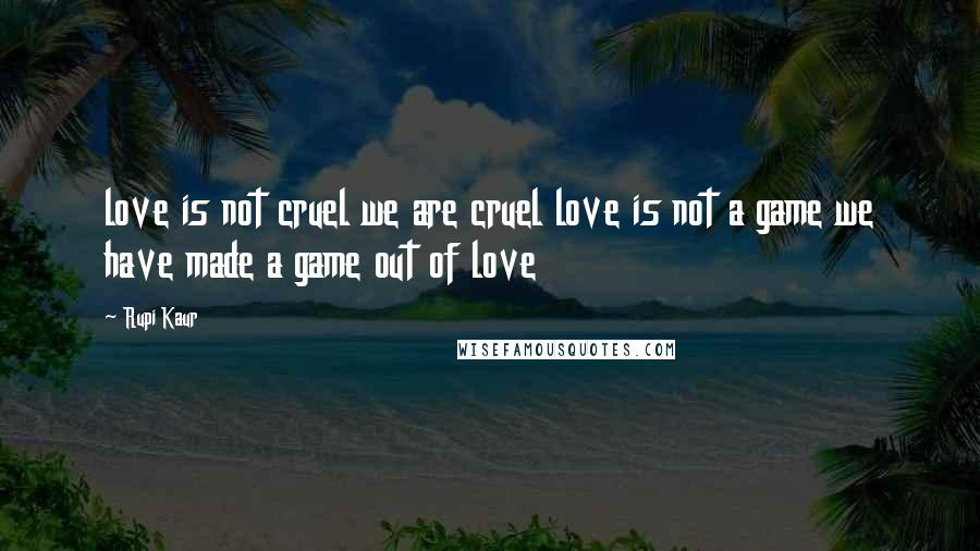 Rupi Kaur quotes: love is not cruel we are cruel love is not a game we have made a game out of love