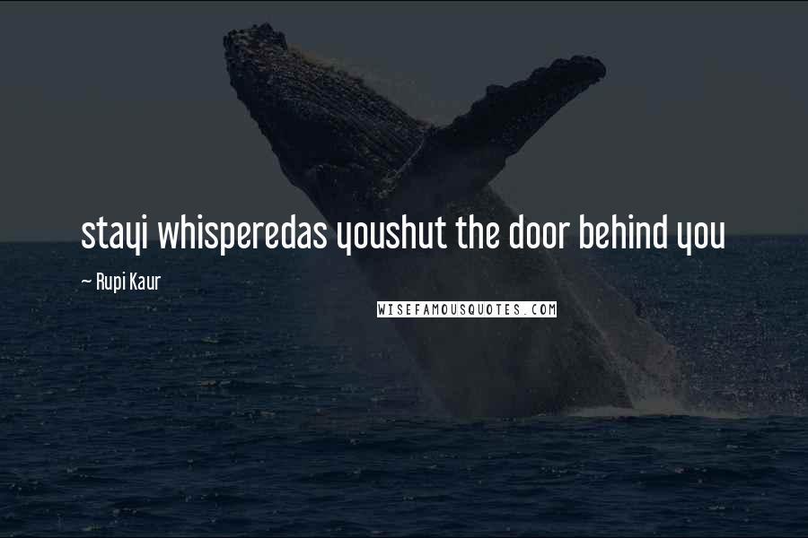 Rupi Kaur quotes: stayi whisperedas youshut the door behind you