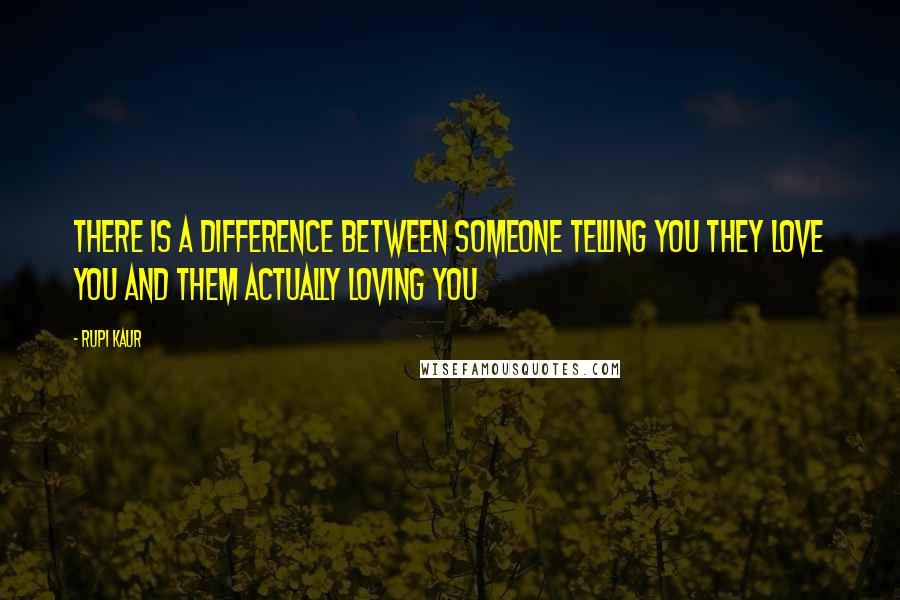Rupi Kaur quotes: there is a difference between someone telling you they love you and them actually loving you