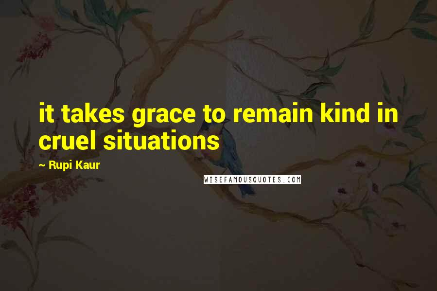 Rupi Kaur quotes: it takes grace to remain kind in cruel situations