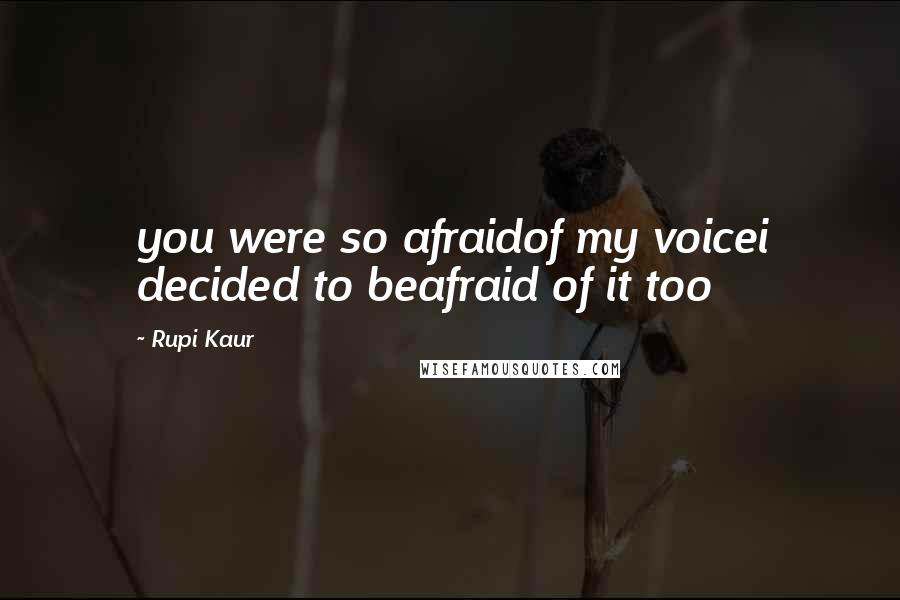 Rupi Kaur quotes: you were so afraidof my voicei decided to beafraid of it too
