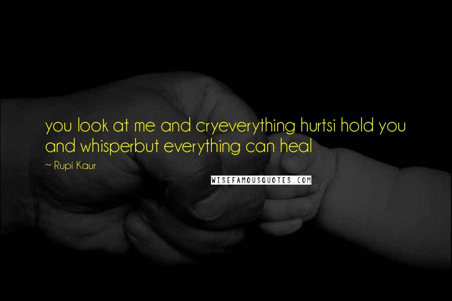 Rupi Kaur quotes: you look at me and cryeverything hurtsi hold you and whisperbut everything can heal