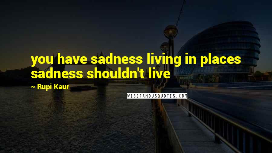 Rupi Kaur quotes: you have sadness living in places sadness shouldn't live