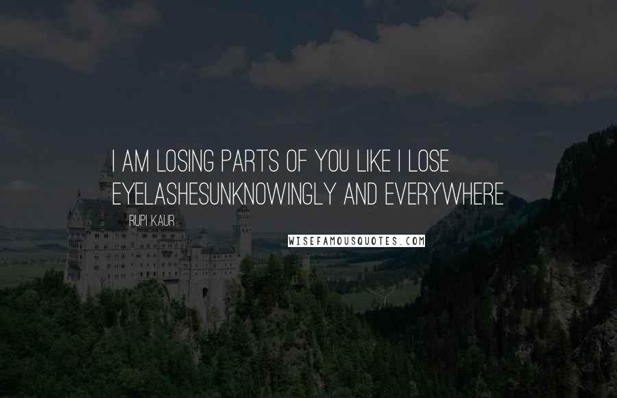 Rupi Kaur quotes: i am losing parts of you like i lose eyelashesunknowingly and everywhere