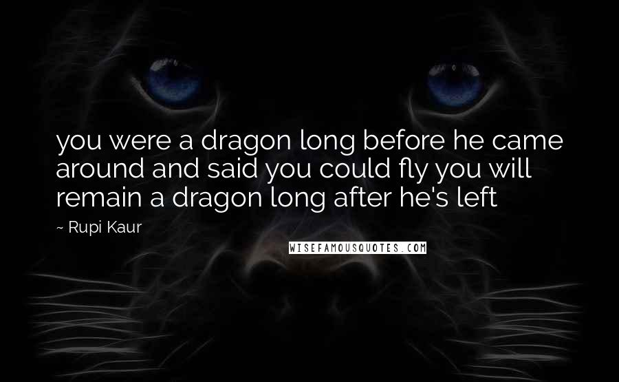 Rupi Kaur quotes: you were a dragon long before he came around and said you could fly you will remain a dragon long after he's left
