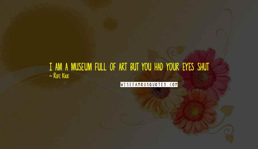 Rupi Kaur quotes: i am a museum full of art but you had your eyes shut