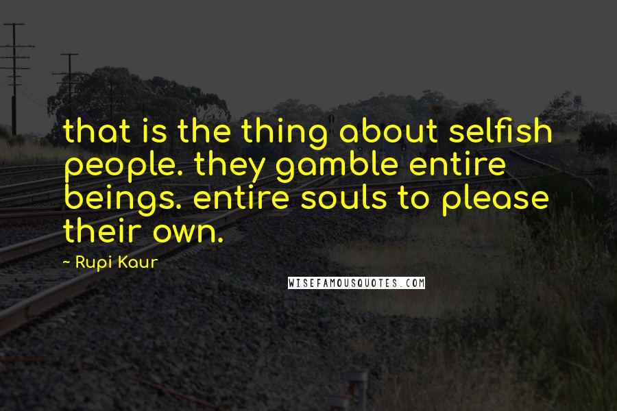 Rupi Kaur quotes: that is the thing about selfish people. they gamble entire beings. entire souls to please their own.