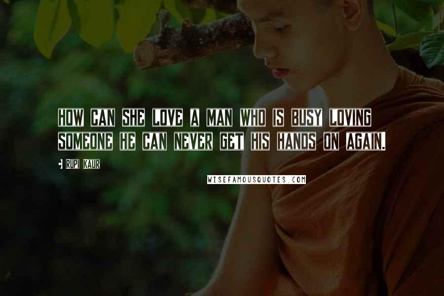 Rupi Kaur quotes: how can she love a man who is busy loving someone he can never get his hands on again.
